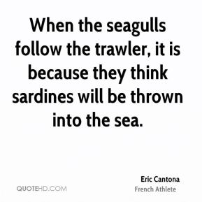 Eric Cantona - When the seagulls follow the trawler, it is because they think sardines will be thrown into the sea.