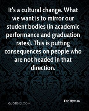 Eric Hyman - It's a cultural change. What we want is to mirror our student bodies (in academic performance and graduation rates). This is putting consequences on people who are not headed in that direction.