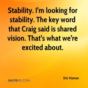 Eric Hyman - Stability. I'm looking for stability. The key word that Craig said is shared vision. That's what we're excited about.