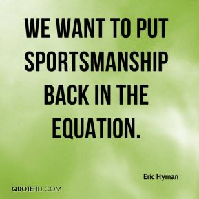 Eric Hyman - We want to put sportsmanship back in the equation.