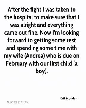Erik Morales - After the fight I was taken to the hospital to make sure that I was alright and everything came out fine. Now I'm looking forward to getting some rest and spending some time with my wife (Andrea) who is due on February with our first child (a boy).