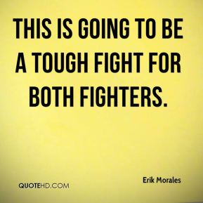 Erik Morales - This is going to be a tough fight for both fighters.