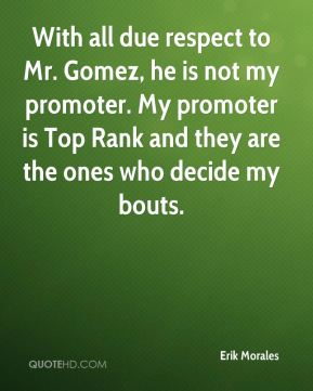 Erik Morales - With all due respect to Mr. Gomez, he is not my promoter. My promoter is Top Rank and they are the ones who decide my bouts.