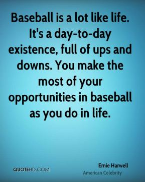 Baseball is a lot like life. It's a day-to-day existence, full of ups and downs. You make the most of your opportunities in baseball as you do in life.
