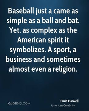 Baseball just a came as simple as a ball and bat. Yet, as complex as the American spirit it symbolizes. A sport, a business and sometimes almost even a religion.