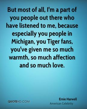 But most of all, I'm a part of you people out there who have listened to me, because especially you people in Michigan, you Tiger fans, you've given me so much warmth, so much affection and so much love.