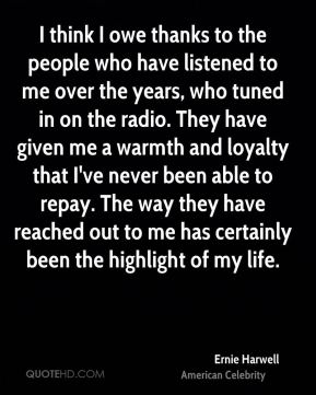 I think I owe thanks to the people who have listened to me over the years, who tuned in on the radio. They have given me a warmth and loyalty that I've never been able to repay. The way they have reached out to me has certainly been the highlight of my life.