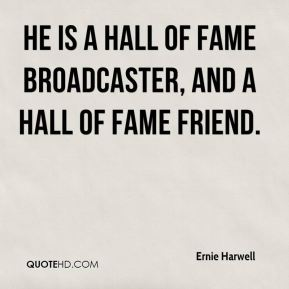 Ernie Harwell - He is a Hall of Fame broadcaster, and a Hall of Fame friend.