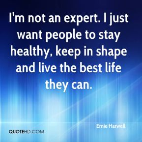 I'm not an expert. I just want people to stay healthy, keep in shape and live the best life they can.
