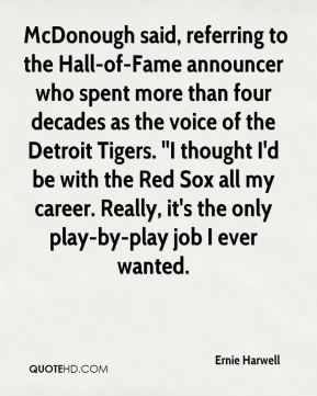 Ernie Harwell -  McDonough said, referring to the Hall-of-Fame announcer who spent more than four decades as the voice of the Detroit Tigers. ''I thought I'd be with the Red Sox all my career. Really, it's the only play-by-play job I ever wanted.