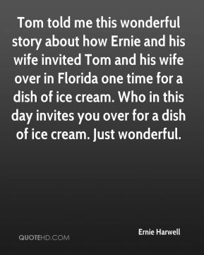 Ernie Harwell - Tom told me this wonderful story about how Ernie and his wife invited Tom and his wife over in Florida one time for a dish of ice cream. Who in this day invites you over for a dish of ice cream. Just wonderful.