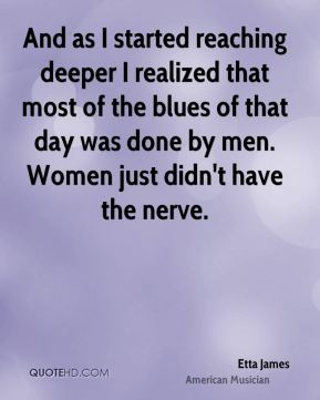 And as I started reaching deeper I realized that most of the blues of that day was done by men. Women just didn't have the nerve.