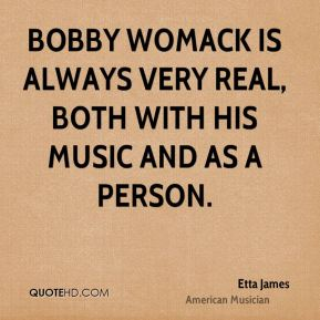Etta James - Bobby Womack is always very real, both with his music and as a person.