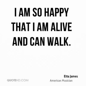I am so happy that I am alive and can walk.