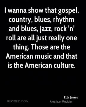 Etta James - I wanna show that gospel, country, blues, rhythm and blues, jazz, rock 'n' roll are all just really one thing. Those are the American music and that is the American culture.