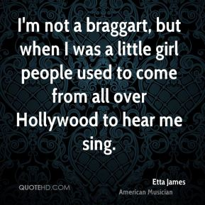 I'm not a braggart, but when I was a little girl people used to come from all over Hollywood to hear me sing.