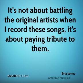 Etta James - It's not about battling the original artists when I record these songs, it's about paying tribute to them.