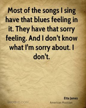 Etta James - Most of the songs I sing have that blues feeling in it. They have that sorry feeling. And I don't know what I'm sorry about. I don't.