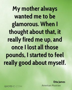 Etta James - My mother always wanted me to be glamorous. When I thought about that, it really fired me up, and once I lost all those pounds, I started to feel really good about myself.