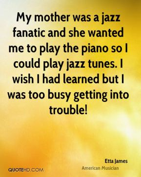 Etta James - My mother was a jazz fanatic and she wanted me to play the piano so I could play jazz tunes. I wish I had learned but I was too busy getting into trouble!