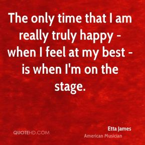 The only time that I am really truly happy - when I feel at my best - is when I'm on the stage.