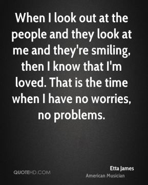 When I look out at the people and they look at me and they're smiling, then I know that I'm loved. That is the time when I have no worries, no problems.