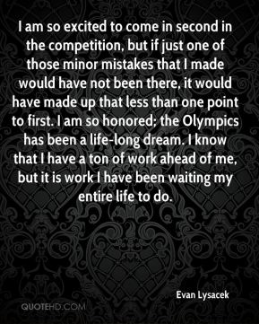 I am so excited to come in second in the competition, but if just one of those minor mistakes that I made would have not been there, it would have made up that less than one point to first. I am so honored; the Olympics has been a life-long dream. I know that I have a ton of work ahead of me, but it is work I have been waiting my entire life to do.