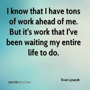 I know that I have tons of work ahead of me. But it's work that I've been waiting my entire life to do.