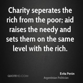 Charity seperates the rich from the poor; aid raises the needy and sets them on the same level with the rich.