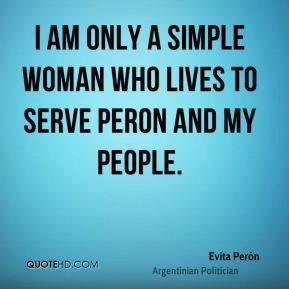 Evita Perón - I am only a simple woman who lives to serve Peron and my people.