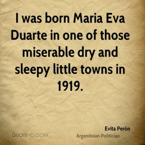 Evita Perón - I was born Maria Eva Duarte in one of those miserable dry and sleepy little towns in 1919.