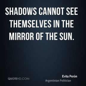 Shadows cannot see themselves in the mirror of the sun.