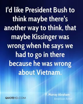 I'd like President Bush to think maybe there's another way to think, that maybe Kissinger was wrong when he says we had to go in there because he was wrong about Vietnam.