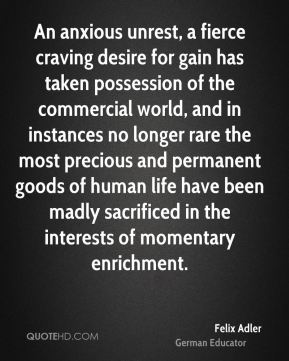 Felix Adler - An anxious unrest, a fierce craving desire for gain has taken possession of the commercial world, and in instances no longer rare the most precious and permanent goods of human life have been madly sacrificed in the interests of momentary enrichment.