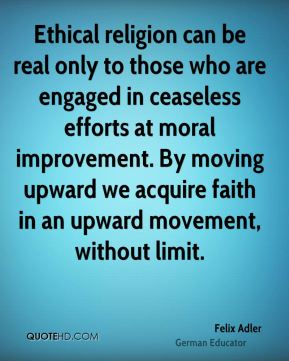Felix Adler - Ethical religion can be real only to those who are engaged in ceaseless efforts at moral improvement. By moving upward we acquire faith in an upward movement, without limit.