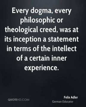Felix Adler - Every dogma, every philosophic or theological creed, was at its inception a statement in terms of the intellect of a certain inner experience.