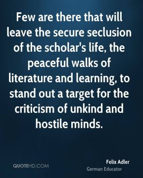 Felix Adler - Few are there that will leave the secure seclusion of the scholar's life, the peaceful walks of literature and learning, to stand out a target for the criticism of unkind and hostile minds.
