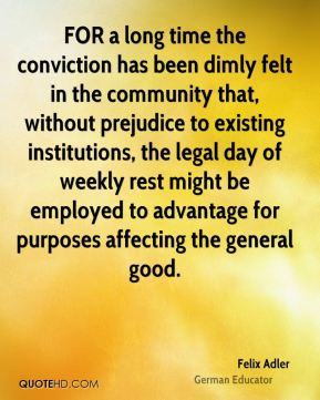 Felix Adler - FOR a long time the conviction has been dimly felt in the community that, without prejudice to existing institutions, the legal day of weekly rest might be employed to advantage for purposes affecting the general good.
