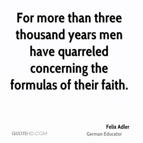 For more than three thousand years men have quarreled concerning the formulas of their faith.