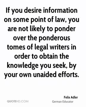 Felix Adler - If you desire information on some point of law, you are not likely to ponder over the ponderous tomes of legal writers in order to obtain the knowledge you seek, by your own unaided efforts.