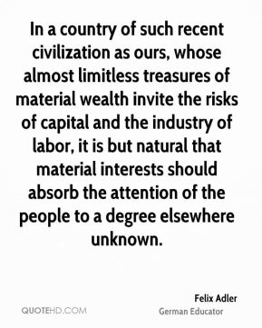 Felix Adler - In a country of such recent civilization as ours, whose almost limitless treasures of material wealth invite the risks of capital and the industry of labor, it is but natural that material interests should absorb the attention of the people to a degree elsewhere unknown.