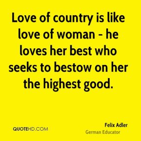 Felix Adler - Love of country is like love of woman - he loves her best who seeks to bestow on her the highest good.