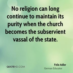 Felix Adler - No religion can long continue to maintain its purity when the church becomes the subservient vassal of the state.