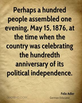 Felix Adler - Perhaps a hundred people assembled one evening, May 15, 1876, at the time when the country was celebrating the hundredth anniversary of its political independence.
