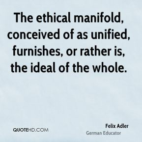 The ethical manifold, conceived of as unified, furnishes, or rather is, the ideal of the whole.