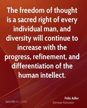 Felix Adler - The freedom of thought is a sacred right of every individual man, and diversity will continue to increase with the progress, refinement, and differentiation of the human intellect.