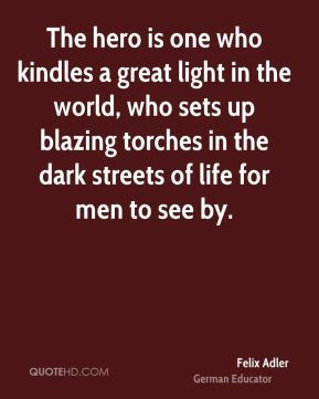 Felix Adler - The hero is one who kindles a great light in the world, who sets up blazing torches in the dark streets of life for men to see by.
