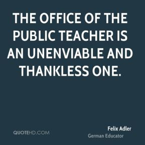 The office of the public teacher is an unenviable and thankless one.
