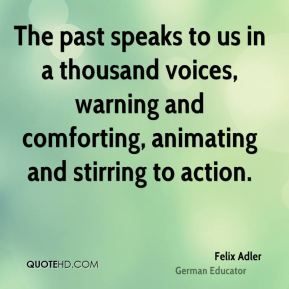 Felix Adler - The past speaks to us in a thousand voices, warning and comforting, animating and stirring to action.