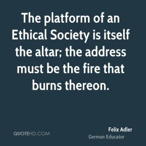 Felix Adler - The platform of an Ethical Society is itself the altar; the address must be the fire that burns thereon.